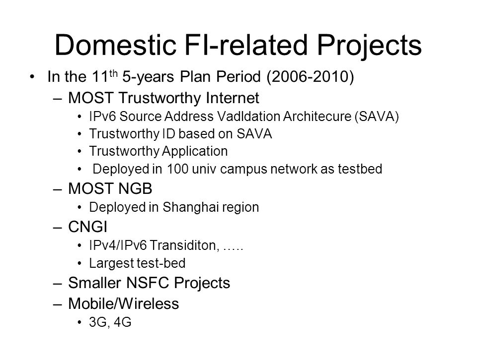 Domestic FI-related Projects In the 11 th 5-years Plan Period (2006-2010) –MOST Trustworthy Internet IPv6 Source Address Vadldation Architecure (SAVA) Trustworthy ID based on SAVA Trustworthy Application Deployed in 100 univ campus network as testbed –MOST NGB Deployed in Shanghai region –CNGI IPv4/IPv6 Transiditon, …..