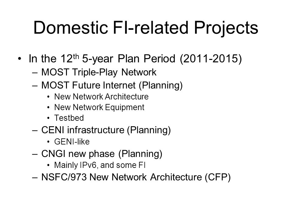 Domestic FI-related Projects In the 12 th 5-year Plan Period (2011-2015) –MOST Triple-Play Network –MOST Future Internet (Planning) New Network Architecture New Network Equipment Testbed –CENI infrastructure (Planning) GENI-like –CNGI new phase (Planning) Mainly IPv6, and some FI –NSFC/973 New Network Architecture (CFP)