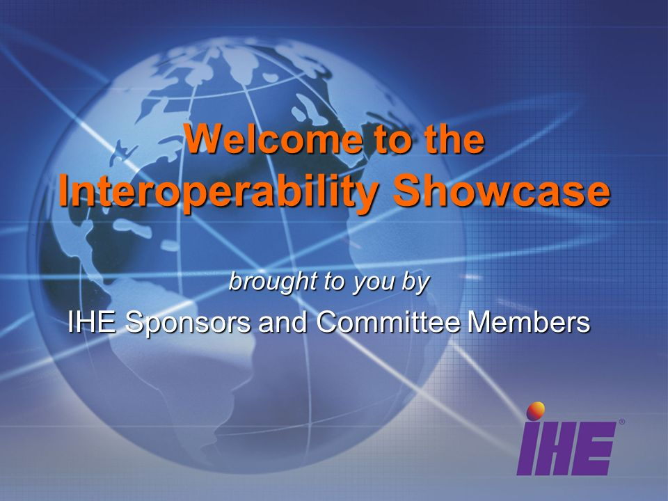 brought to you by IHE Sponsors and Committee Members Welcome to the Interoperability Showcase