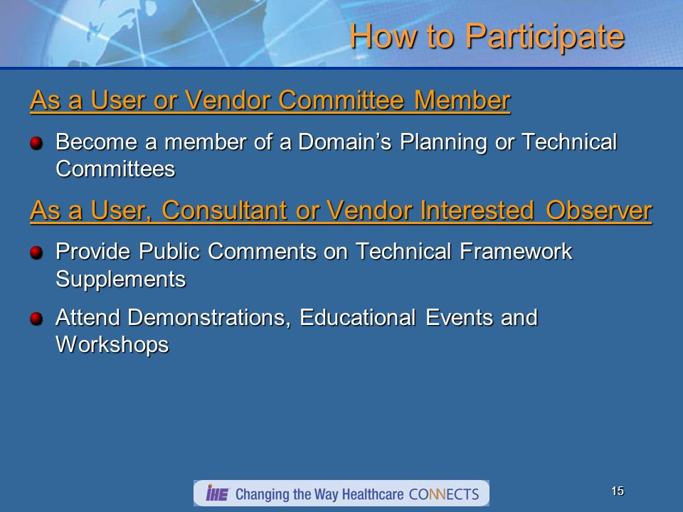 15 How to Participate As a User or Vendor Committee Member Become a member of a Domains Planning or Technical Committees As a User, Consultant or Vendor Interested Observer Provide Public Comments on Technical Framework Supplements Attend Demonstrations, Educational Events and Workshops