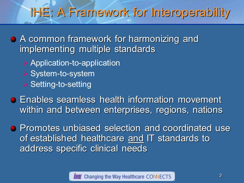 22 IHE: A Framework for Interoperability A common framework for harmonizing and implementing multiple standards Application-to-application System-to-system Setting-to-setting Enables seamless health information movement within and between enterprises, regions, nations Promotes unbiased selection and coordinated use of established healthcare and IT standards to address specific clinical needs