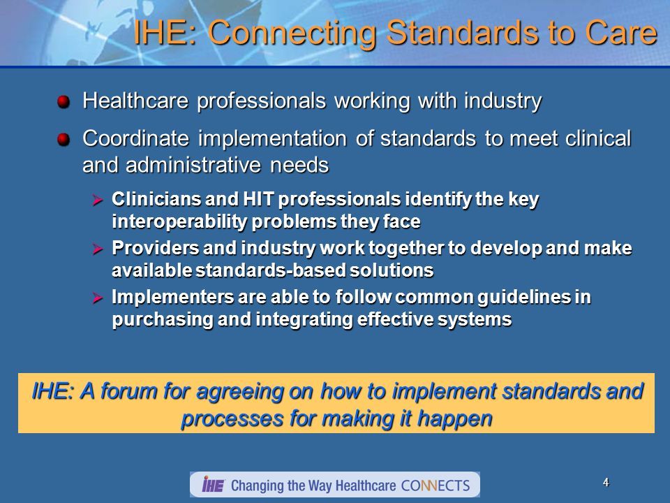 4 IHE: Connecting Standards to Care Healthcare professionals working with industry Coordinate implementation of standards to meet clinical and administrative needs Clinicians and HIT professionals identify the key interoperability problems they face Clinicians and HIT professionals identify the key interoperability problems they face Providers and industry work together to develop and make available standards-based solutions Providers and industry work together to develop and make available standards-based solutions Implementers are able to follow common guidelines in purchasing and integrating effective systems Implementers are able to follow common guidelines in purchasing and integrating effective systems IHE: A forum for agreeing on how to implement standards and processes for making it happen