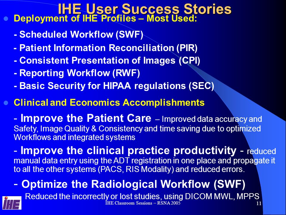 IHE Classroom Sessions – RSNA 2005 10 IHE User Success Stories http://www.ihe.net/resources/user_success_stories.cfm Cleveland Clinic Foundation Detroit Medical Center Grossman Imaging Centers Hôpitaux Universitaires de Genèv IHE McKay-Dee Hospital Johannes Gutenberg University Hospital Magic Valley Regional Medical Center Mayo Clinic Jacksonville Our Lady Of The Lake Regional Medical Center (OLOL) VA Puget Sound Health Care System St.