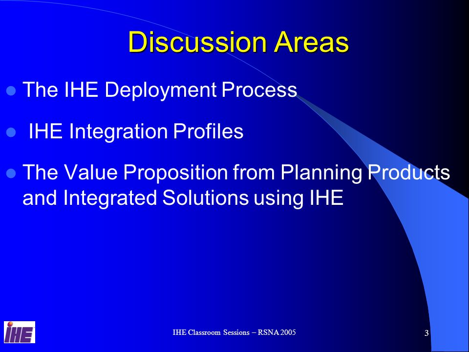 IHE Classroom Sessions – RSNA 2005 2 Learning Objectives Learn the Clinical and Economic benefits of Integration for your customers – Users Handbook Improve Product Functionality by using the IHE Technical Framework Improve Integrated System Solutions Workflows by using IHE Integration Profiles Learn from IHE Success stories and other information to refine the Products Business case evaluation Learn the IHE Process to Synchronize it with the Product Planning & Development