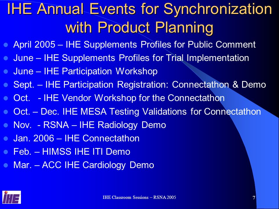 IHE Classroom Sessions – RSNA 2005 6 IHE Process - Annual Cycle IHE Integration Profiles B IHE Integration Profile A Easy to Integrate Products IHE Connectathon Product With IHE IHE Demonstration User Site RFP Standards IHE Technical Framework Product IHE Integration Statement IHE Connectathon Results IHE Technical Framework – Define Standard Integration Solutions IHE Connectathon Results – Most implemented and tested IHE Solutions IHE Integration Statements – Most Comertialized IHE Solutions IHE Success Story – Most Successful Used IHE Solutions IHE Users Handbook – IHE Solutions, Economical and Clinical benefits