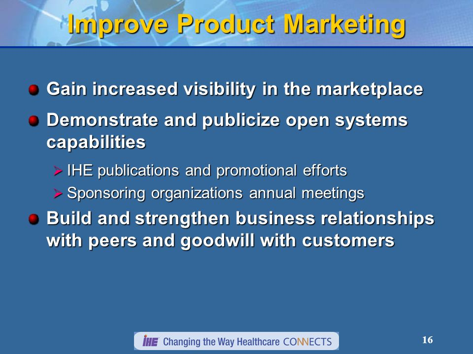 16 Gain increased visibility in the marketplace Demonstrate and publicize open systems capabilities IHE publications and promotional efforts IHE publications and promotional efforts Sponsoring organizations annual meetings Sponsoring organizations annual meetings Build and strengthen business relationships with peers and goodwill with customers Improve Product Marketing