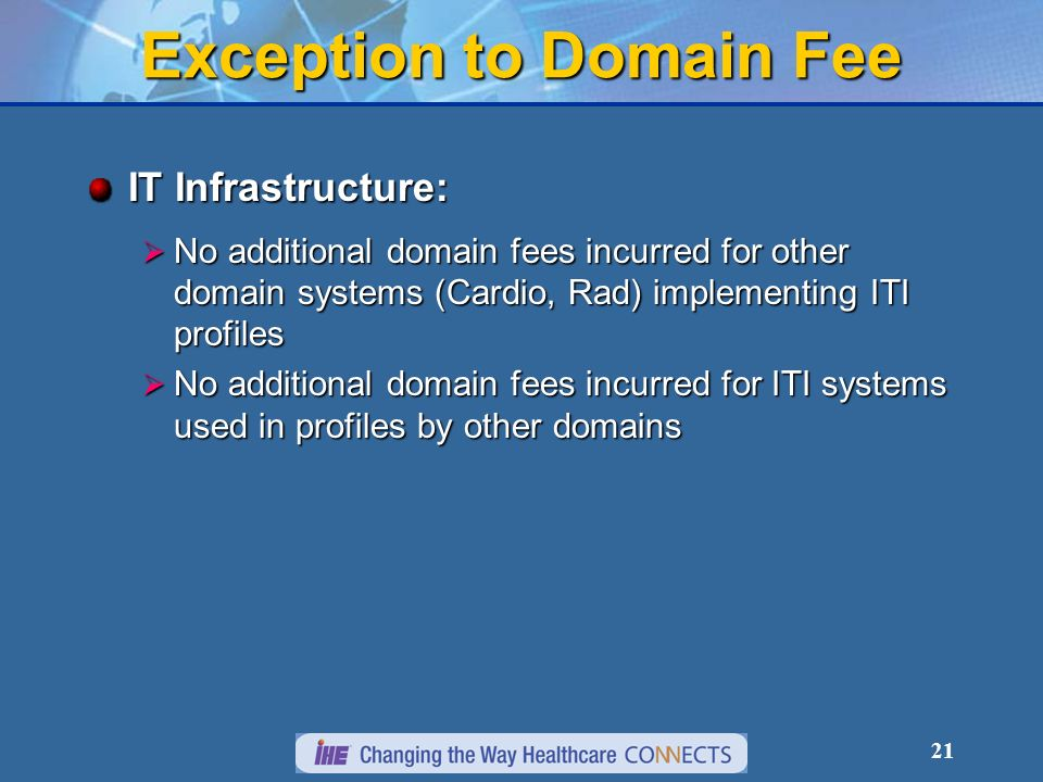 21 Exception to Domain Fee IT Infrastructure: No additional domain fees incurred for other domain systems (Cardio, Rad) implementing ITI profiles No additional domain fees incurred for other domain systems (Cardio, Rad) implementing ITI profiles No additional domain fees incurred for ITI systems used in profiles by other domains No additional domain fees incurred for ITI systems used in profiles by other domains