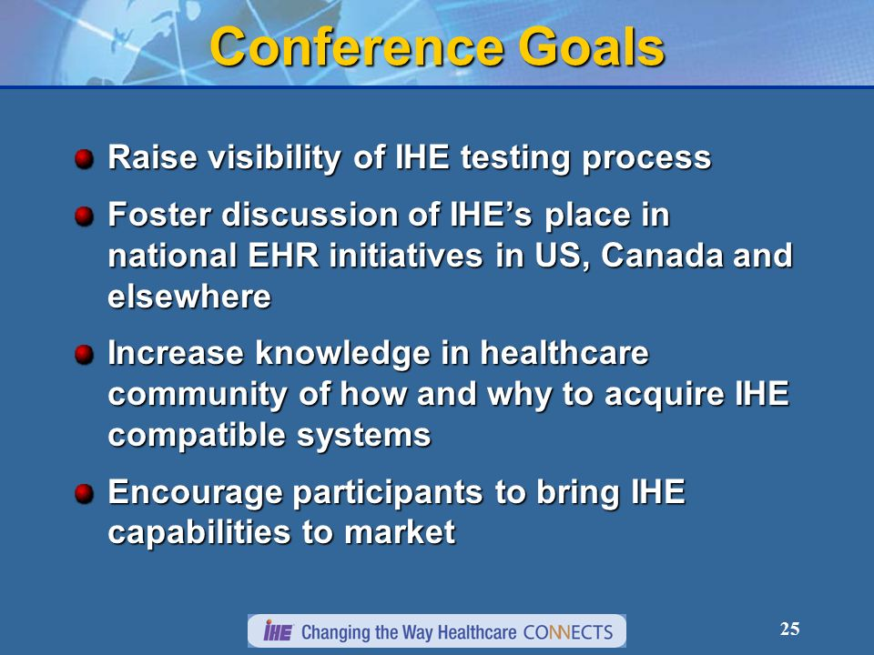 25 Conference Goals Raise visibility of IHE testing process Foster discussion of IHEs place in national EHR initiatives in US, Canada and elsewhere Increase knowledge in healthcare community of how and why to acquire IHE compatible systems Encourage participants to bring IHE capabilities to market