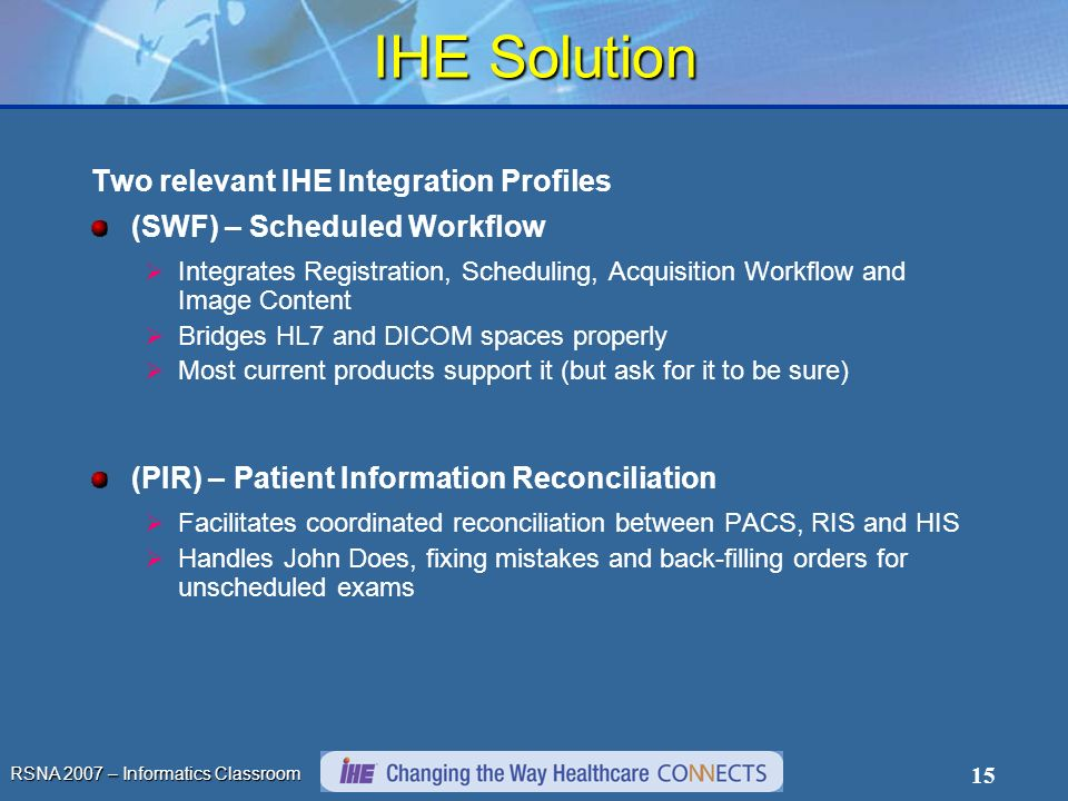 RSNA 2007 – Informatics Classroom 15 IHE Solution Two relevant IHE Integration Profiles (SWF) – Scheduled Workflow Integrates Registration, Scheduling, Acquisition Workflow and Image Content Bridges HL7 and DICOM spaces properly Most current products support it (but ask for it to be sure) (PIR) – Patient Information Reconciliation Facilitates coordinated reconciliation between PACS, RIS and HIS Handles John Does, fixing mistakes and back-filling orders for unscheduled exams