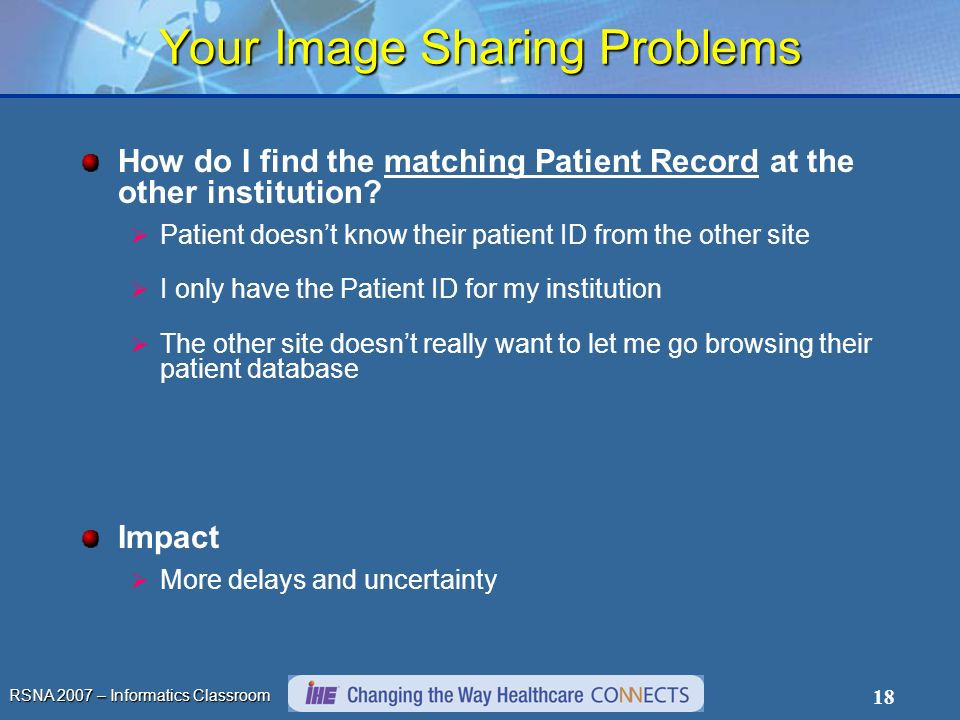 RSNA 2007 – Informatics Classroom 18 Your Image Sharing Problems How do I find the matching Patient Record at the other institution.