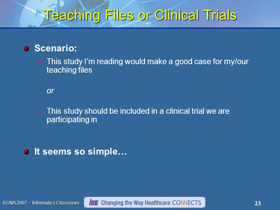 RSNA 2007 – Informatics Classroom 23 Teaching Files or Clinical Trials Scenario: This study Im reading would make a good case for my/our teaching files or This study should be included in a clinical trial we are participating in It seems so simple…