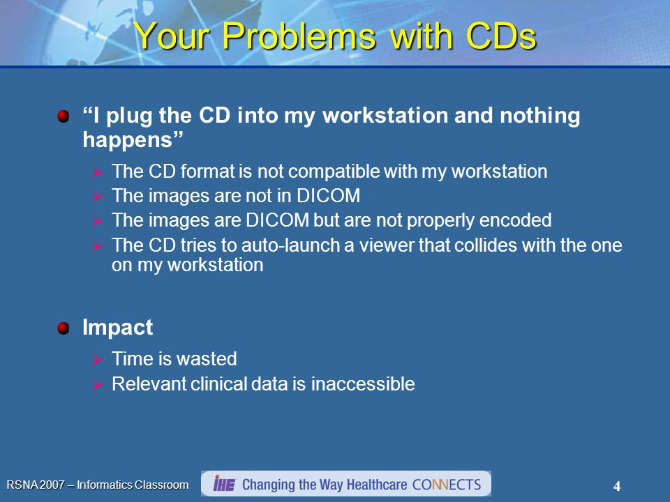 RSNA 2007 – Informatics Classroom 4 Your Problems with CDs I plug the CD into my workstation and nothing happens The CD format is not compatible with my workstation The images are not in DICOM The images are DICOM but are not properly encoded The CD tries to auto-launch a viewer that collides with the one on my workstation Impact Time is wasted Relevant clinical data is inaccessible