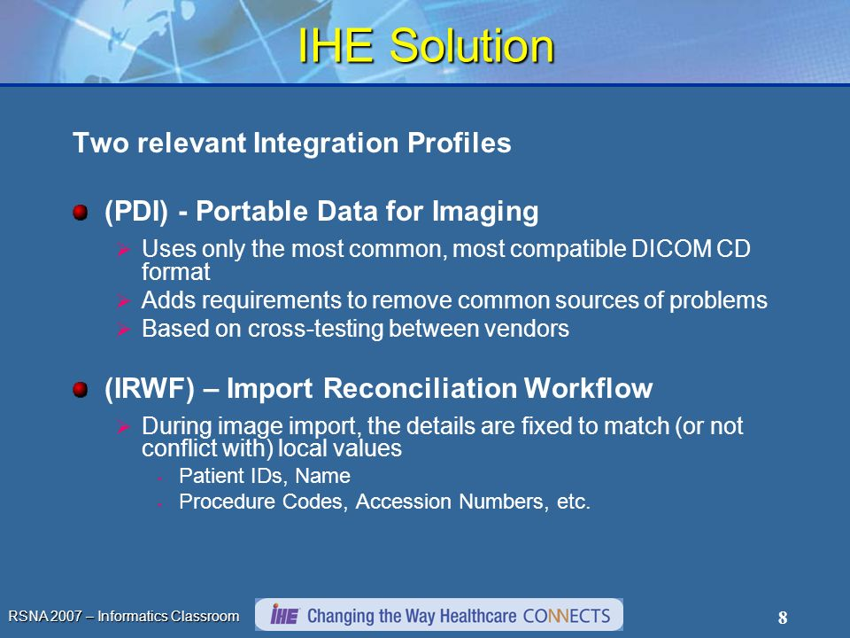 RSNA 2007 – Informatics Classroom 8 IHE Solution Two relevant Integration Profiles (PDI) - Portable Data for Imaging Uses only the most common, most compatible DICOM CD format Adds requirements to remove common sources of problems Based on cross-testing between vendors (IRWF) – Import Reconciliation Workflow During image import, the details are fixed to match (or not conflict with) local values Patient IDs, Name Procedure Codes, Accession Numbers, etc.