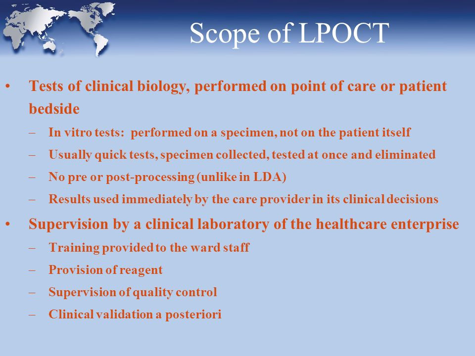 Scope of LPOCT Tests of clinical biology, performed on point of care or patient bedside –In vitro tests: performed on a specimen, not on the patient itself –Usually quick tests, specimen collected, tested at once and eliminated –No pre or post-processing (unlike in LDA) –Results used immediately by the care provider in its clinical decisions Supervision by a clinical laboratory of the healthcare enterprise –Training provided to the ward staff –Provision of reagent –Supervision of quality control –Clinical validation a posteriori