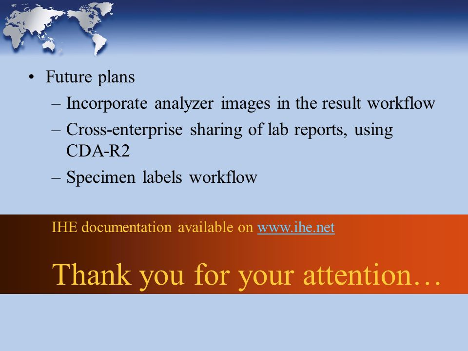 IHE documentation available on www.ihe.netwww.ihe.net Thank you for your attention… Future plans –Incorporate analyzer images in the result workflow –Cross-enterprise sharing of lab reports, using CDA-R2 –Specimen labels workflow