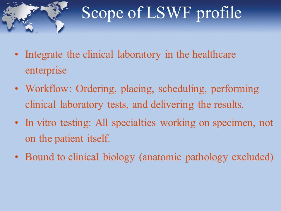 Scope of LSWF profile Integrate the clinical laboratory in the healthcare enterprise Workflow: Ordering, placing, scheduling, performing clinical laboratory tests, and delivering the results.