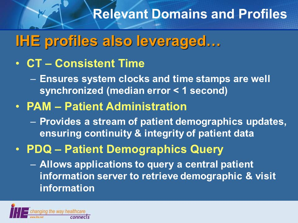 Relevant Domains and Profiles IHE profiles also leveraged… CT – Consistent Time –Ensures system clocks and time stamps are well synchronized (median error < 1 second) PAM – Patient Administration –Provides a stream of patient demographics updates, ensuring continuity & integrity of patient data PDQ – Patient Demographics Query –Allows applications to query a central patient information server to retrieve demographic & visit information