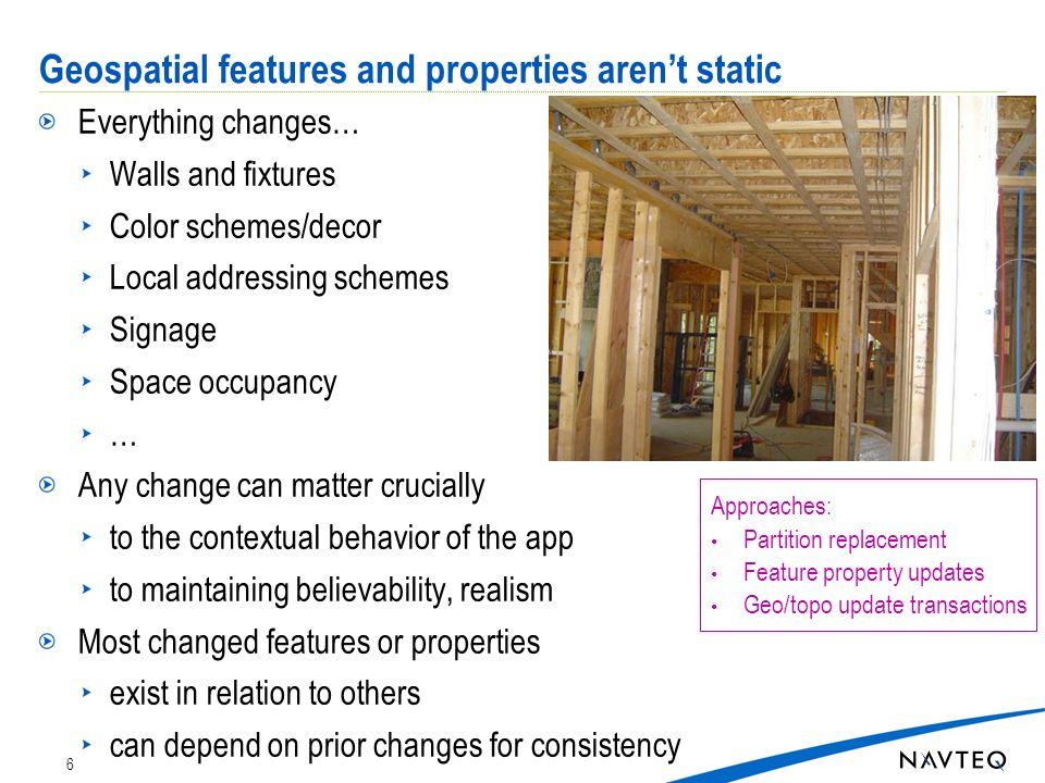 Geospatial features and properties arent static Everything changes… Walls and fixtures Color schemes/decor Local addressing schemes Signage Space occupancy … Any change can matter crucially to the contextual behavior of the app to maintaining believability, realism Most changed features or properties exist in relation to others can depend on prior changes for consistency 6 Approaches: Partition replacement Feature property updates Geo/topo update transactions