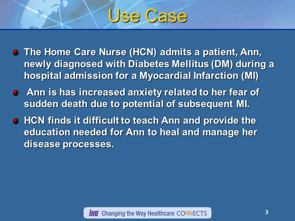 3 Use Case The Home Care Nurse (HCN) admits a patient, Ann, newly diagnosed with Diabetes Mellitus (DM) during a hospital admission for a Myocardial Infarction (MI) Ann is has increased anxiety related to her fear of sudden death due to potential of subsequent MI.