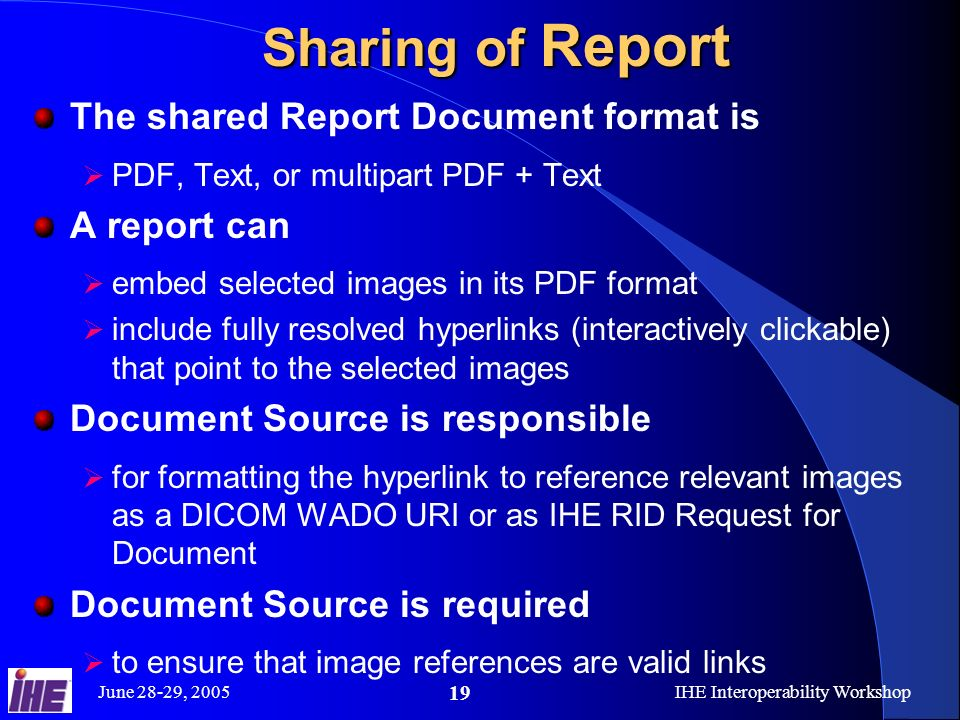 June 28-29, 2005IHE Interoperability Workshop 19 Sharing of Report The shared Report Document format is PDF, Text, or multipart PDF + Text A report can embed selected images in its PDF format include fully resolved hyperlinks (interactively clickable) that point to the selected images Document Source is responsible for formatting the hyperlink to reference relevant images as a DICOM WADO URI or as IHE RID Request for Document Document Source is required to ensure that image references are valid links