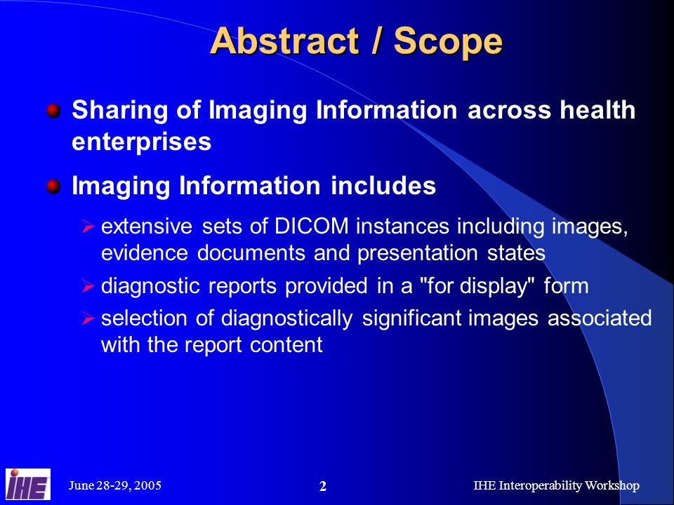 June 28-29, 2005IHE Interoperability Workshop 2 Abstract / Scope Sharing of Imaging Information across health enterprises Imaging Information includes extensive sets of DICOM instances including images, evidence documents and presentation states diagnostic reports provided in a for display form selection of diagnostically significant images associated with the report content