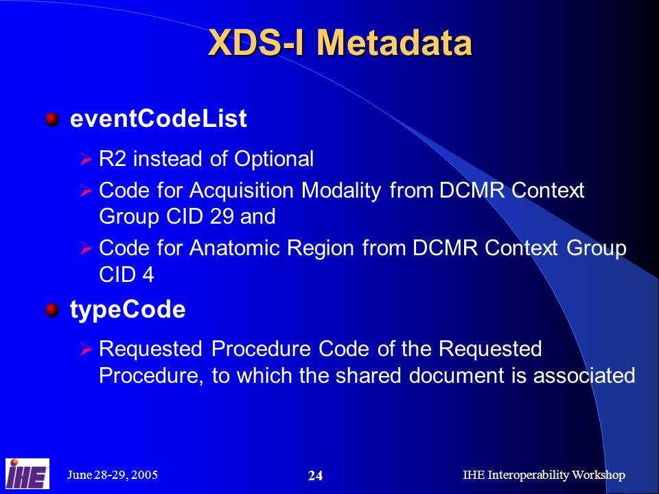 June 28-29, 2005IHE Interoperability Workshop 24 XDS-I Metadata eventCodeList R2 instead of Optional Code for Acquisition Modality from DCMR Context Group CID 29 and Code for Anatomic Region from DCMR Context Group CID 4 typeCode Requested Procedure Code of the Requested Procedure, to which the shared document is associated