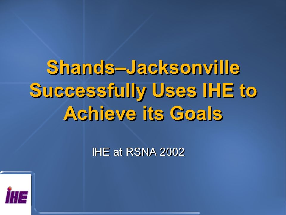Shands–Jacksonville Successfully Uses IHE to Achieve its Goals IHE at RSNA 2002