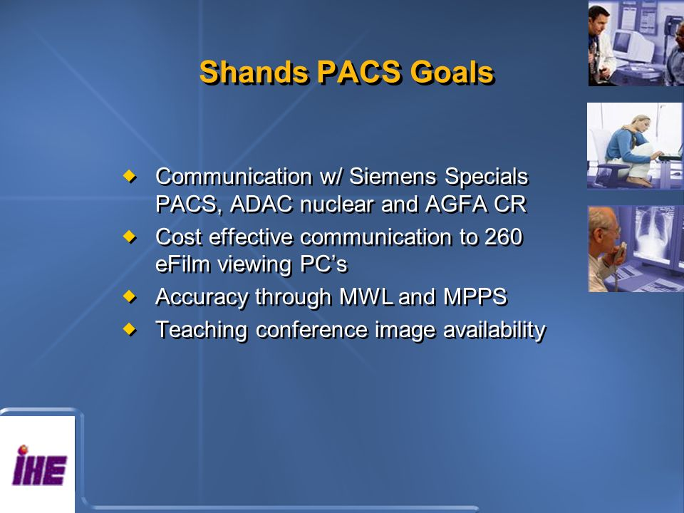 Shands PACS Goals Communication w/ Siemens Specials PACS, ADAC nuclear and AGFA CR Cost effective communication to 260 eFilm viewing PCs Accuracy through MWL and MPPS Teaching conference image availability Communication w/ Siemens Specials PACS, ADAC nuclear and AGFA CR Cost effective communication to 260 eFilm viewing PCs Accuracy through MWL and MPPS Teaching conference image availability