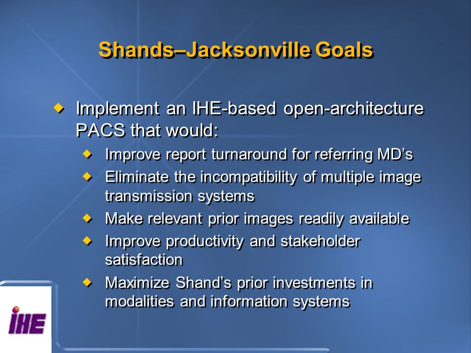 Shands–Jacksonville Goals Implement an IHE-based open-architecture PACS that would: Improve report turnaround for referring MDs Eliminate the incompatibility of multiple image transmission systems Make relevant prior images readily available Improve productivity and stakeholder satisfaction Maximize Shands prior investments in modalities and information systems Implement an IHE-based open-architecture PACS that would: Improve report turnaround for referring MDs Eliminate the incompatibility of multiple image transmission systems Make relevant prior images readily available Improve productivity and stakeholder satisfaction Maximize Shands prior investments in modalities and information systems