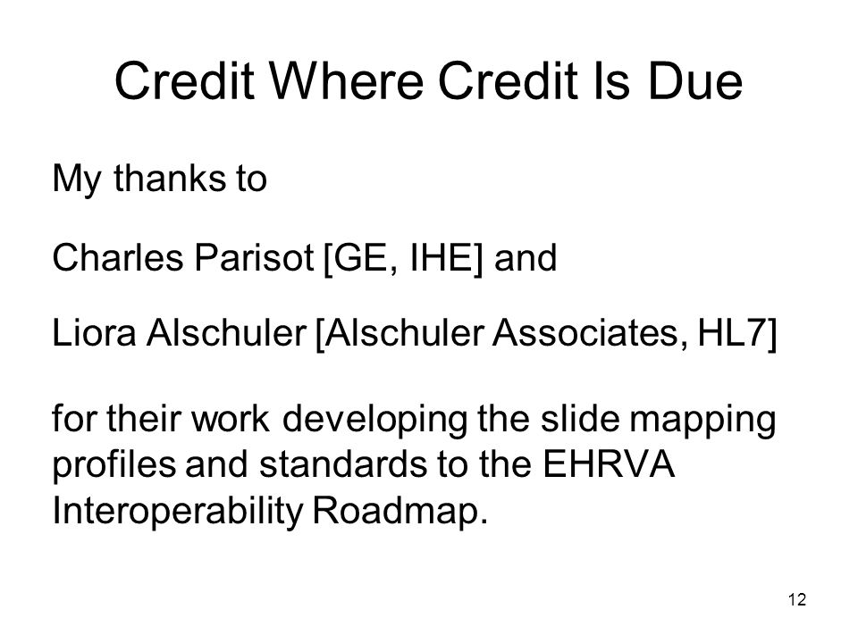 12 Credit Where Credit Is Due My thanks to Charles Parisot [GE, IHE] and Liora Alschuler [Alschuler Associates, HL7] for their work developing the slide mapping profiles and standards to the EHRVA Interoperability Roadmap.