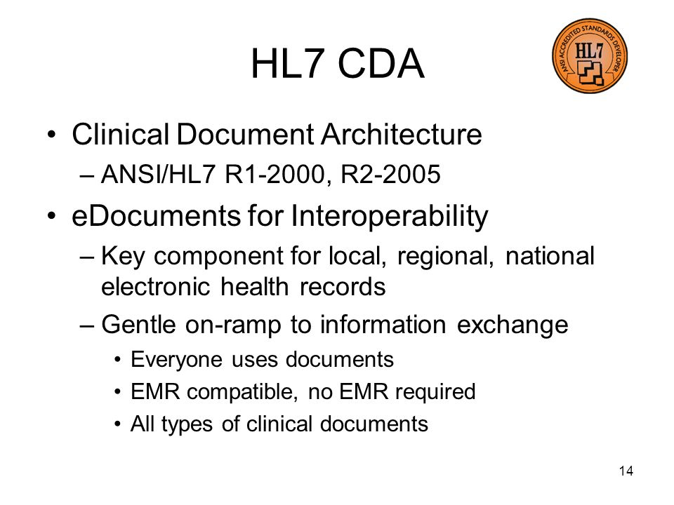 14 HL7 CDA Clinical Document Architecture –ANSI/HL7 R1-2000, R eDocuments for Interoperability –Key component for local, regional, national electronic health records –Gentle on-ramp to information exchange Everyone uses documents EMR compatible, no EMR required All types of clinical documents