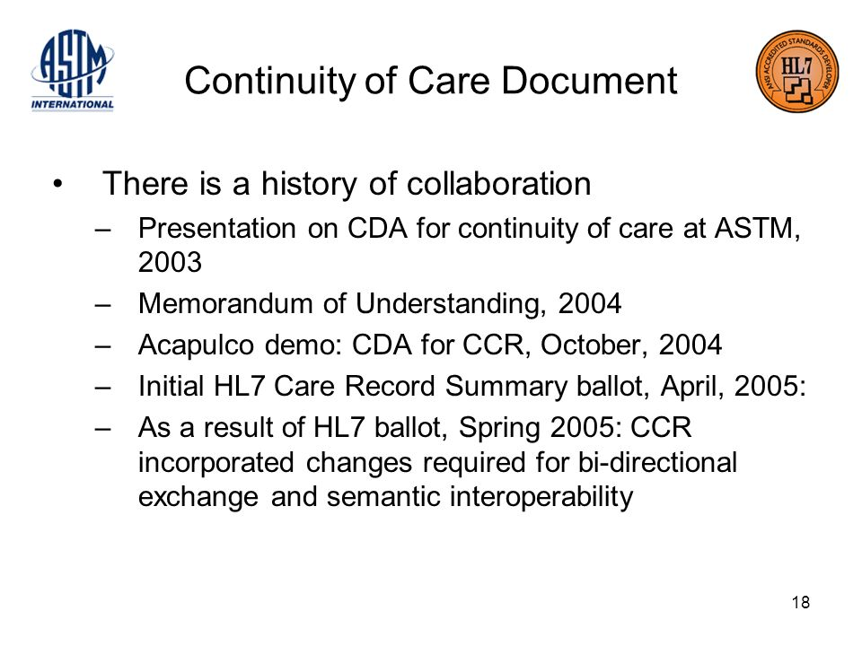 18 Continuity of Care Document There is a history of collaboration –Presentation on CDA for continuity of care at ASTM, 2003 –Memorandum of Understanding, 2004 –Acapulco demo: CDA for CCR, October, 2004 –Initial HL7 Care Record Summary ballot, April, 2005: –As a result of HL7 ballot, Spring 2005: CCR incorporated changes required for bi-directional exchange and semantic interoperability