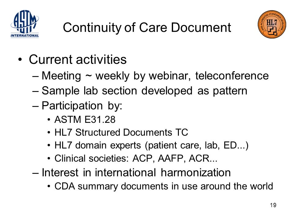 19 Continuity of Care Document Current activities –Meeting ~ weekly by webinar, teleconference –Sample lab section developed as pattern –Participation by: ASTM E31.28 HL7 Structured Documents TC HL7 domain experts (patient care, lab, ED...) Clinical societies: ACP, AAFP, ACR...