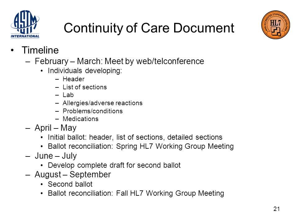 21 Continuity of Care Document Timeline –February – March: Meet by web/telconference Individuals developing: –Header –List of sections –Lab –Allergies/adverse reactions –Problems/conditions –Medications –April – May Initial ballot: header, list of sections, detailed sections Ballot reconciliation: Spring HL7 Working Group Meeting –June – July Develop complete draft for second ballot –August – September Second ballot Ballot reconciliation: Fall HL7 Working Group Meeting