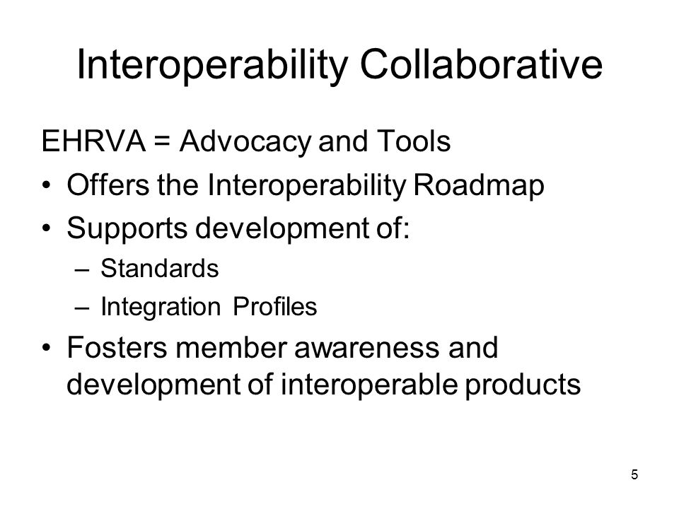 5 Interoperability Collaborative EHRVA = Advocacy and Tools Offers the Interoperability Roadmap Supports development of: –Standards –Integration Profiles Fosters member awareness and development of interoperable products