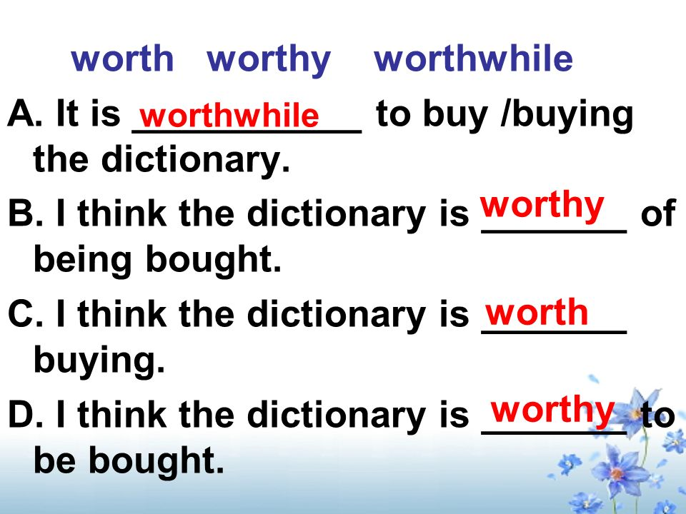 worth worthy worthwhile A. It is ___________ to buy /buying the dictionary.