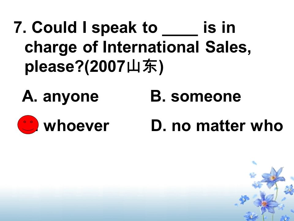 7. Could I speak to ____ is in charge of International Sales, please (2007 ) A.