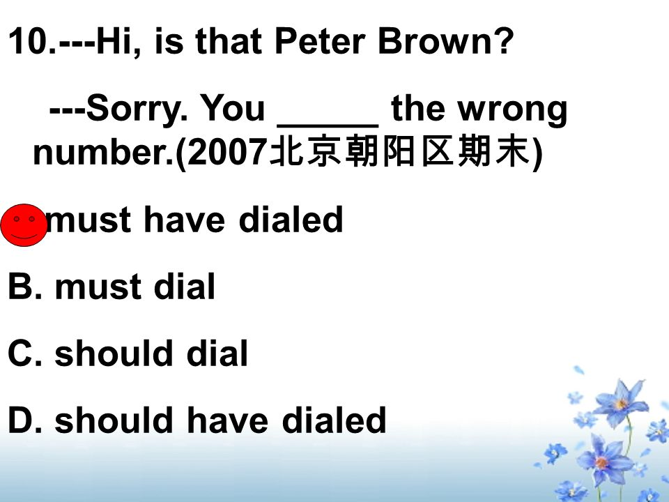 10.---Hi, is that Peter Brown. ---Sorry. You _____ the wrong number.(2007 ) A.must have dialed B.