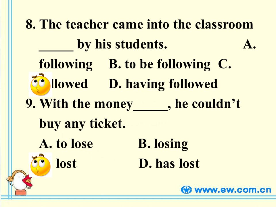 8. The teacher came into the classroom _____ by his students.