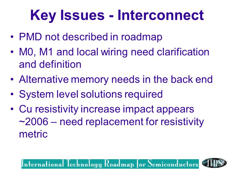 Work in Progress --- Not for Publication Key Issues - Interconnect PMD not described in roadmap M0, M1 and local wiring need clarification and definition Alternative memory needs in the back end System level solutions required Cu resistivity increase impact appears ~2006 – need replacement for resistivity metric