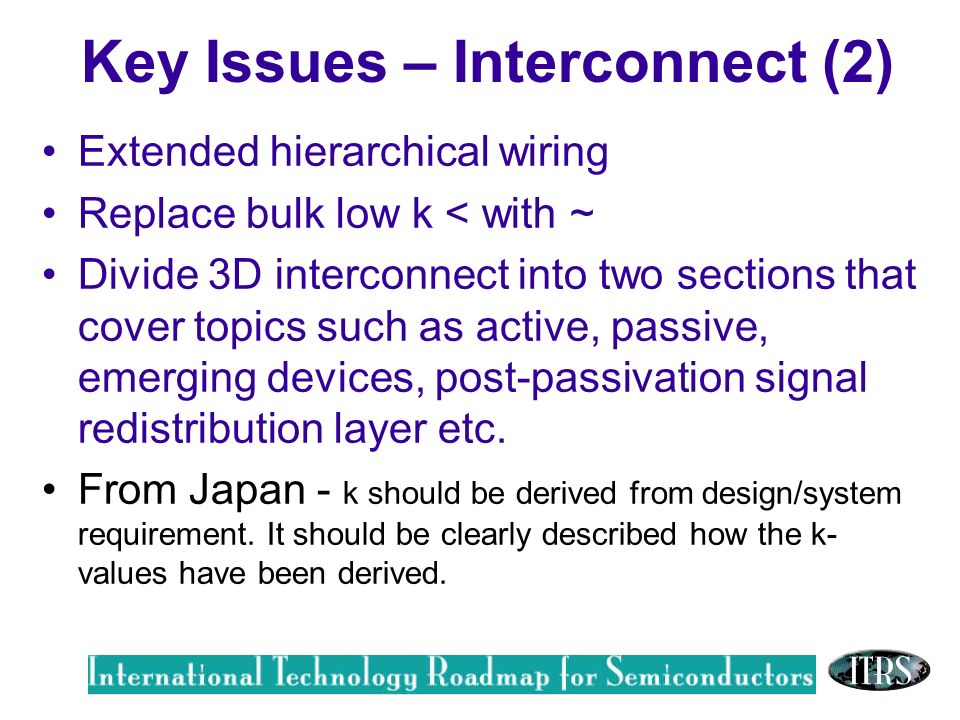 Work in Progress --- Not for Publication Key Issues – Interconnect (2) Extended hierarchical wiring Replace bulk low k < with ~ Divide 3D interconnect into two sections that cover topics such as active, passive, emerging devices, post-passivation signal redistribution layer etc.
