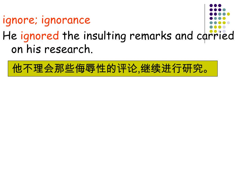 ignore; ignorance He ignored the insulting remarks and carried on his research.,