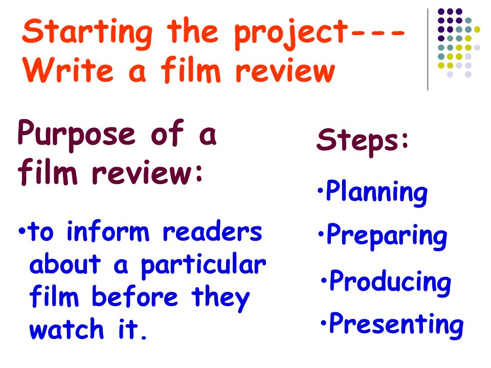 Starting the project--- Write a film review Planning Presenting Producing Preparing Purpose of a film review: to inform readers about a particular film before they watch it.