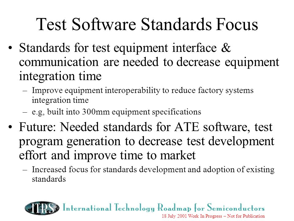 18 July 2001 Work In Progress – Not for Publication Test Software Standards Focus Standards for test equipment interface & communication are needed to decrease equipment integration time –Improve equipment interoperability to reduce factory systems integration time –e.g, built into 300mm equipment specifications Future: Needed standards for ATE software, test program generation to decrease test development effort and improve time to market –Increased focus for standards development and adoption of existing standards