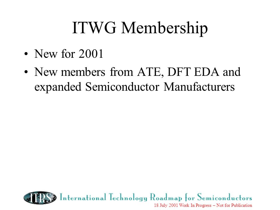 18 July 2001 Work In Progress – Not for Publication ITWG Membership New for 2001 New members from ATE, DFT EDA and expanded Semiconductor Manufacturers