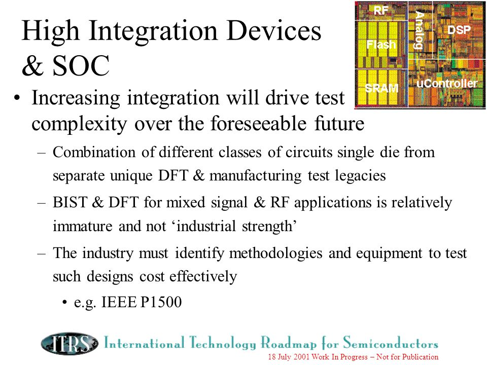 18 July 2001 Work In Progress – Not for Publication High Integration Devices & SOC Increasing integration will drive test complexity over the foreseeable future –Combination of different classes of circuits single die from separate unique DFT & manufacturing test legacies –BIST & DFT for mixed signal & RF applications is relatively immature and not industrial strength –The industry must identify methodologies and equipment to test such designs cost effectively e.g.