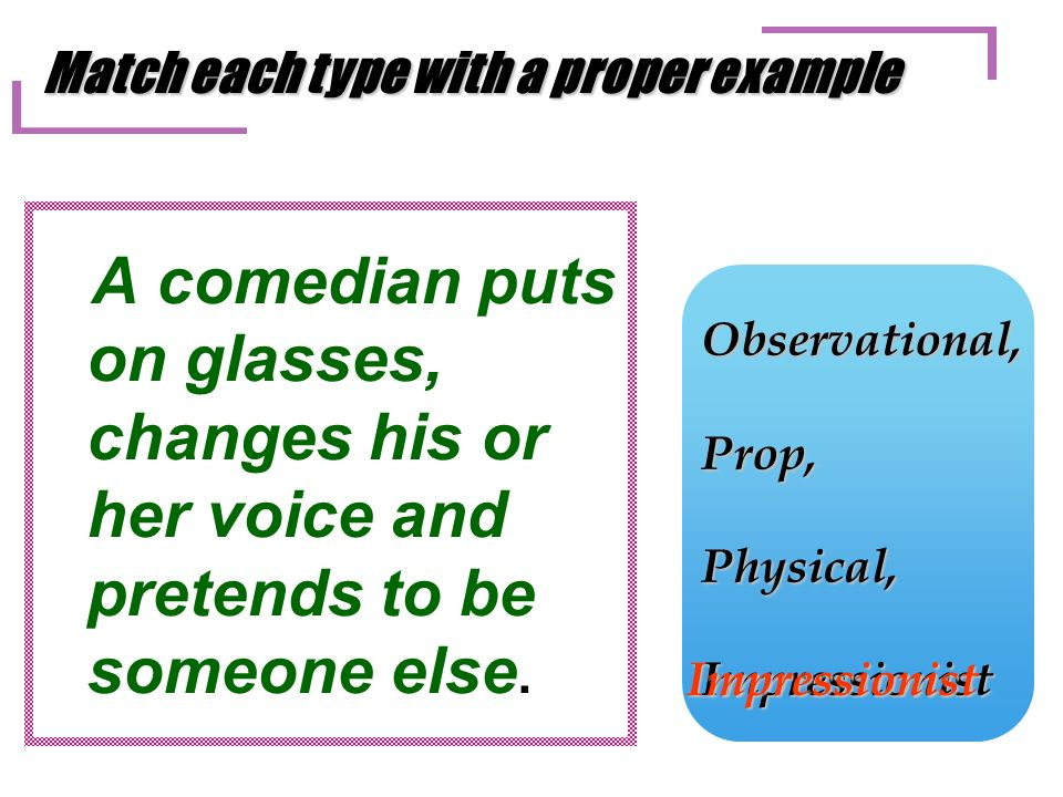 A comedian puts on glasses, changes his or her voice and pretends to be someone else.