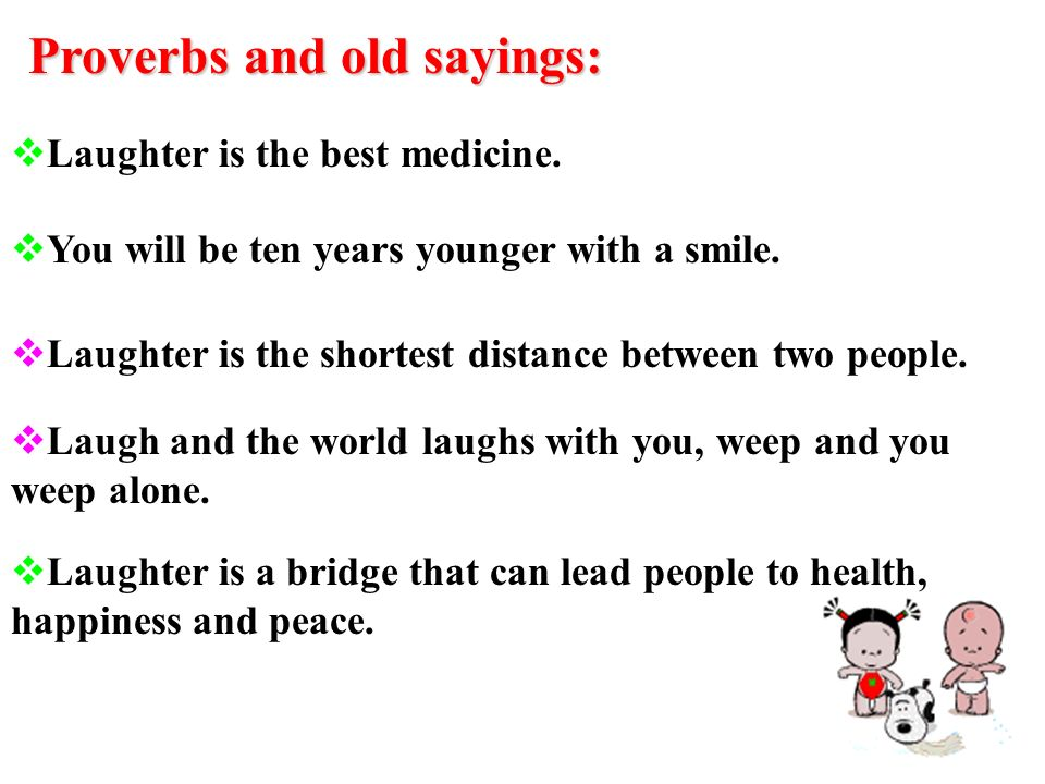 Proverbs and old sayings: Laughter is the best medicine.