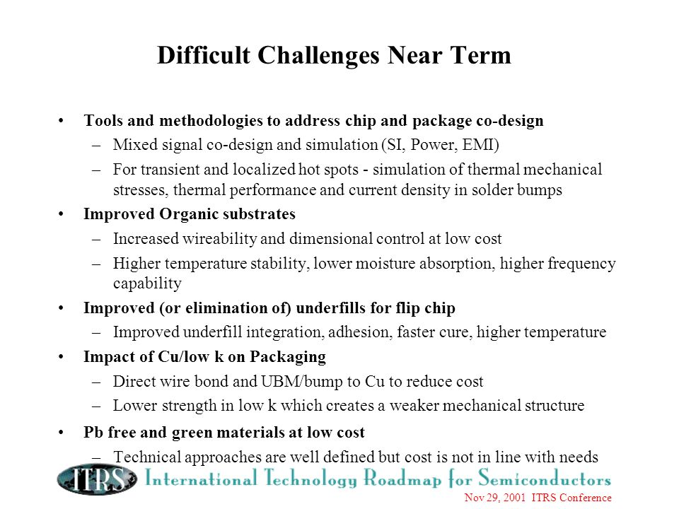 Nov 29, 2001 ITRS Conference Difficult Challenges Near Term Tools and methodologies to address chip and package co-design –Mixed signal co-design and simulation (SI, Power, EMI) –For transient and localized hot spots - simulation of thermal mechanical stresses, thermal performance and current density in solder bumps Improved Organic substrates –Increased wireability and dimensional control at low cost –Higher temperature stability, lower moisture absorption, higher frequency capability Improved (or elimination of) underfills for flip chip –Improved underfill integration, adhesion, faster cure, higher temperature Impact of Cu/low k on Packaging –Direct wire bond and UBM/bump to Cu to reduce cost –Lower strength in low k which creates a weaker mechanical structure Pb free and green materials at low cost –Technical approaches are well defined but cost is not in line with needs