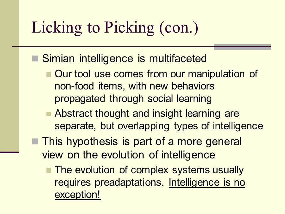Licking to Picking (con.) Simian intelligence is multifaceted Our tool use comes from our manipulation of non-food items, with new behaviors propagated through social learning Abstract thought and insight learning are separate, but overlapping types of intelligence This hypothesis is part of a more general view on the evolution of intelligence The evolution of complex systems usually requires preadaptations.